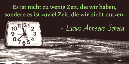 Es ist nicht zu wenig Zeit, die wir haben, sondern es ist zuviel Zeit, die wir nicht nutzen.